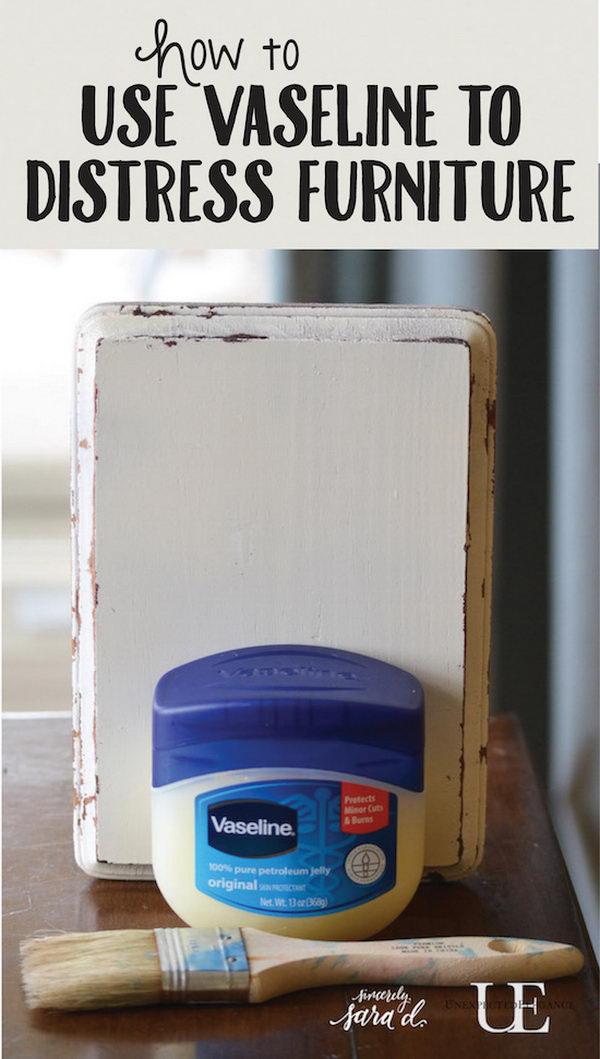Use vaseline to distress furniture.