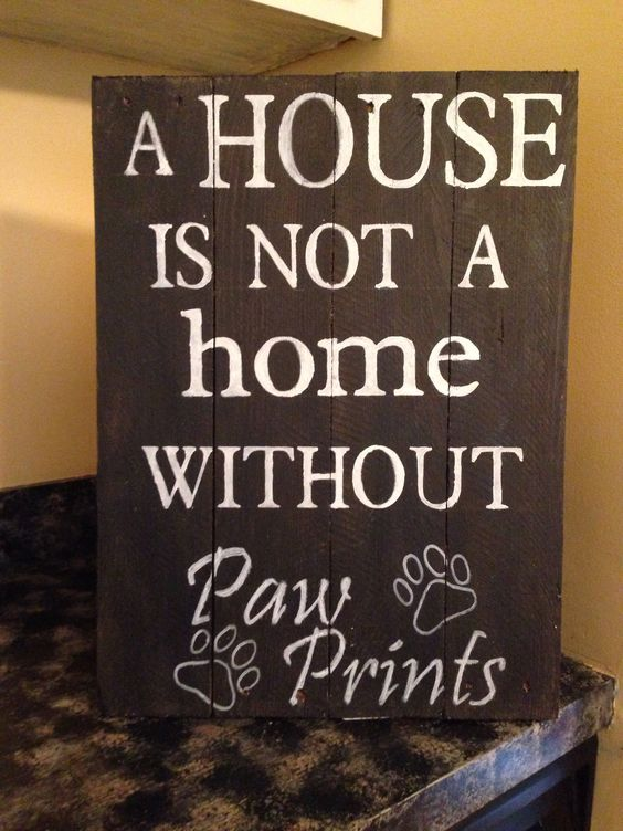 A House Is Not A Home Without Paw Prints.